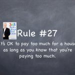 Rule #27: It's okay to pay too much for a house as long as you know you're paying too much.