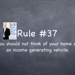 Rule #37: You should not think about your house as an income generating, wealth creating vehicle. You should think of it as your own home.
